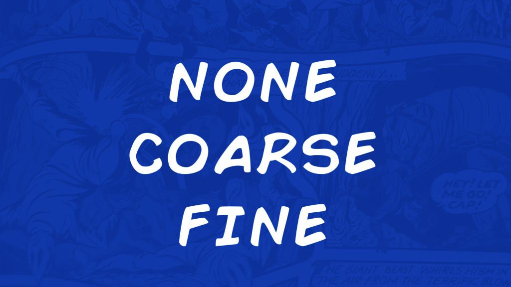 none coarse fine