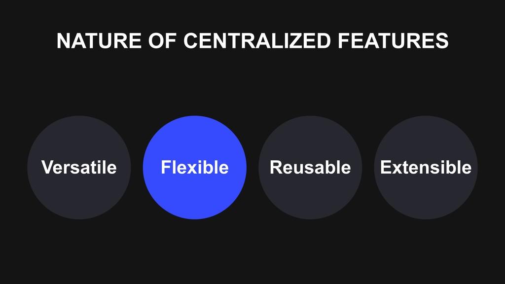 NATURE OF CENTRALIZED FEATURES Versatile Flexib...
