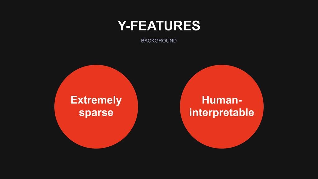 Y-FEATURES BACKGROUND Human- interpretable Extr...