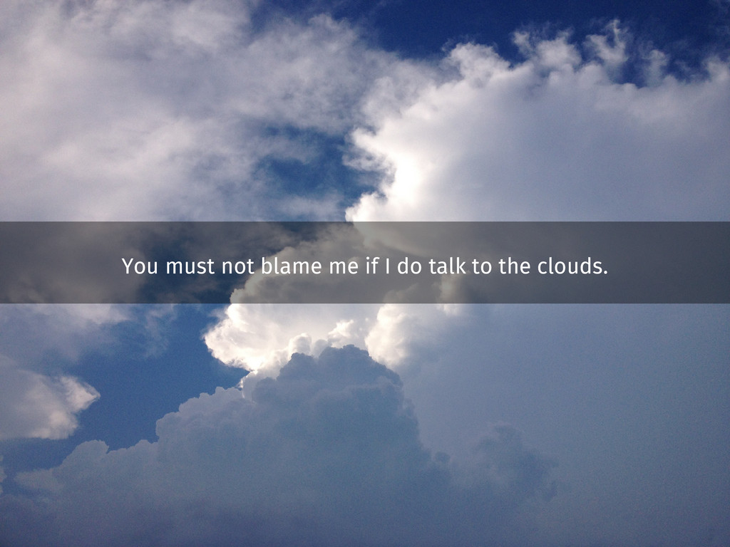You must not blame me if I do talk to the cloud...