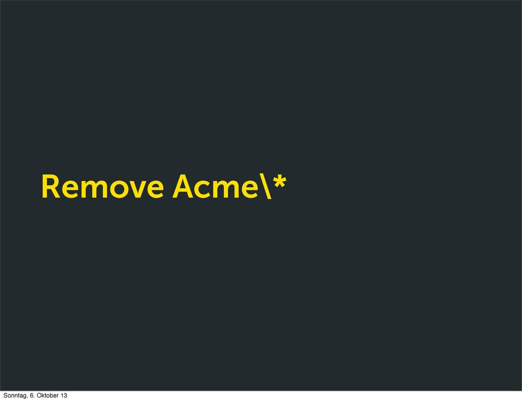 Remove Acme\* Sonntag, 6. Oktober 13