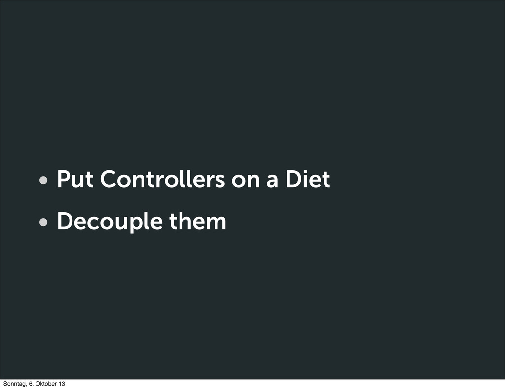 • Put Controllers on a Diet • Decouple them Son...