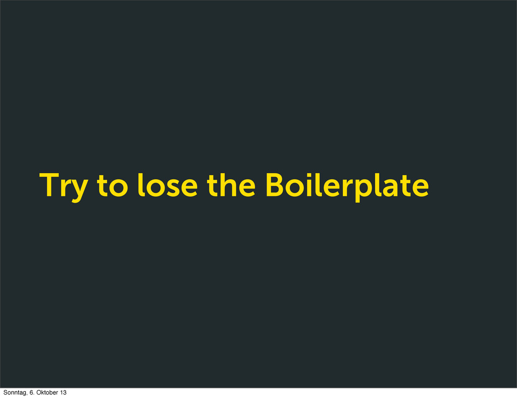 Try to lose the Boilerplate Sonntag, 6. Oktober...