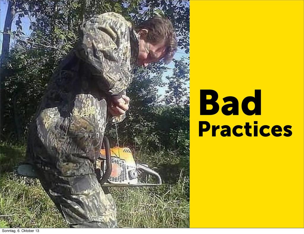 Bad Practices Sonntag, 6. Oktober 13