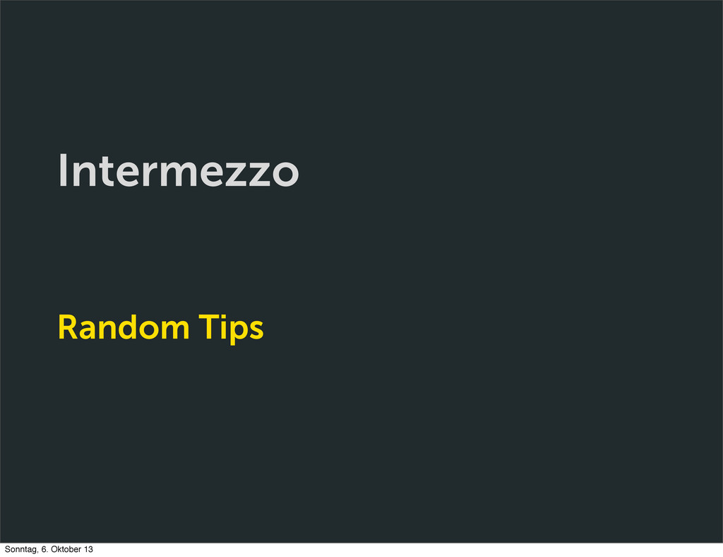 Intermezzo Random Tips Sonntag, 6. Oktober 13