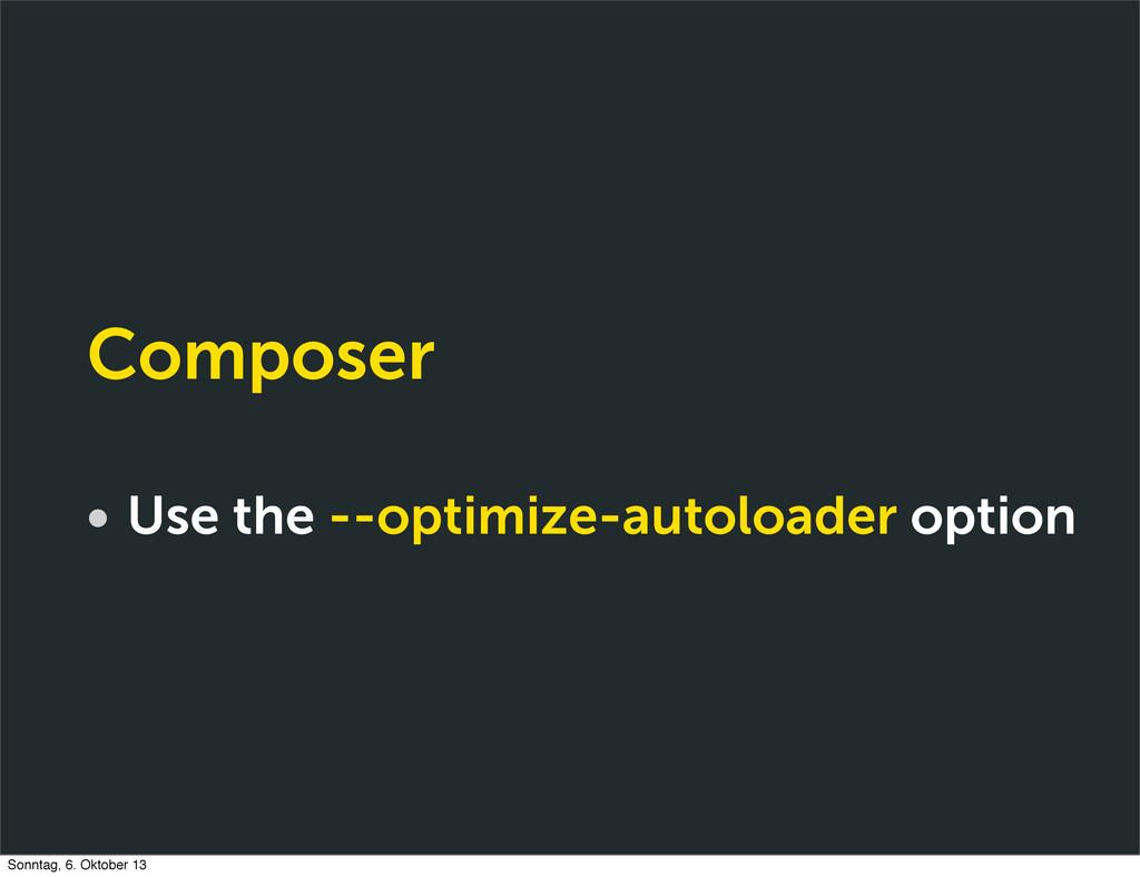 Composer • Use the --optimize-autoloader option...