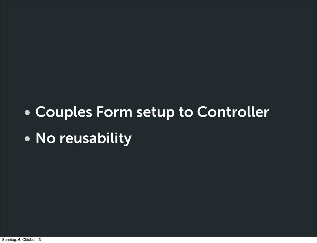 • Couples Form setup to Controller • No reusabi...