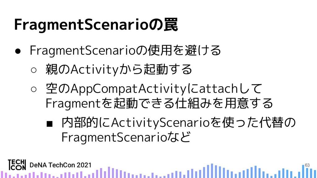 ● FragmentScenarioの使用を避ける ○ 親のActivityから起動する ○ ...