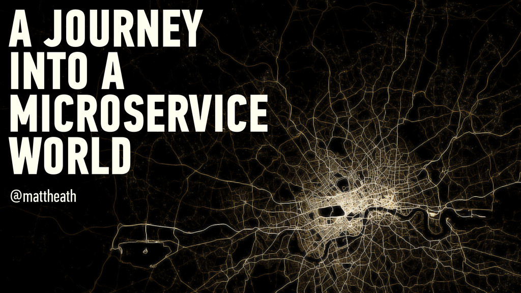 A JOURNEY INTO A MICROSERVICE WORLD @mattheath
