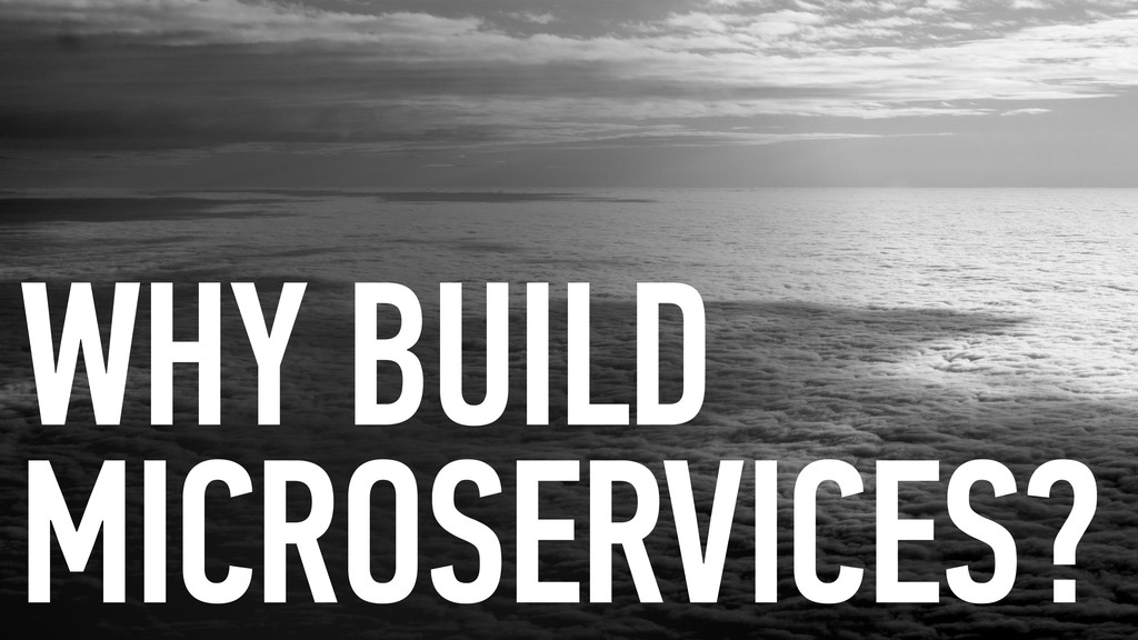 WHY BUILD MICROSERVICES?