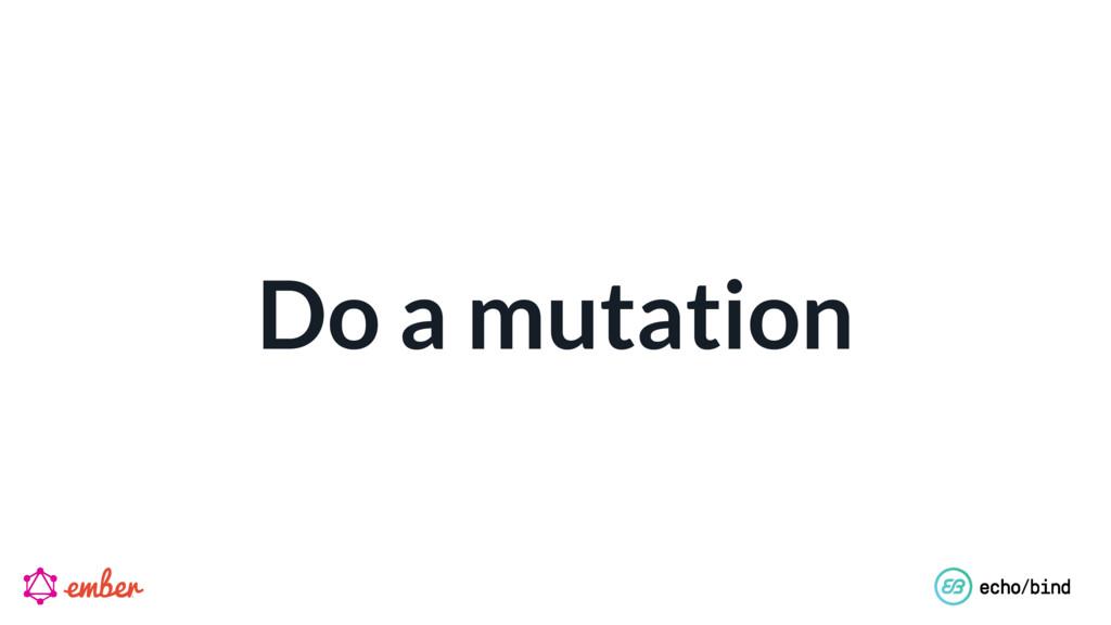 Do a mutation