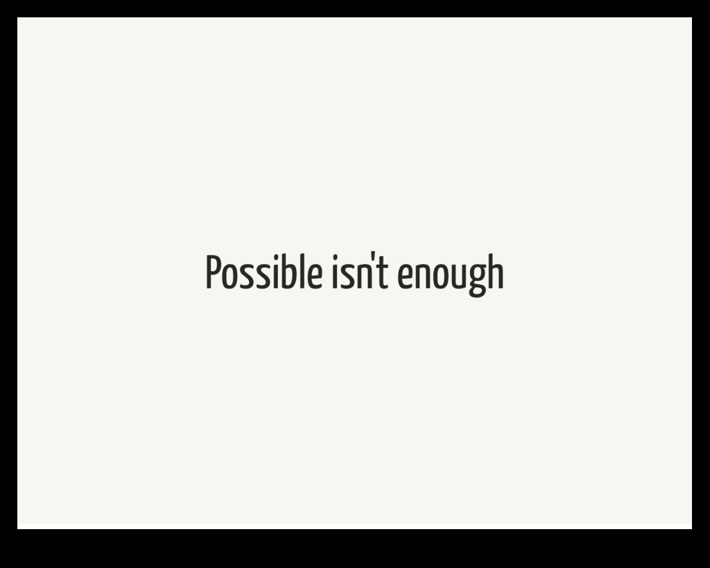 Possible isn't enough