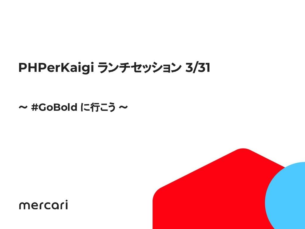 1 PHPerKaigi ランチセッション 3/31 〜 #GoBold に行こう 〜