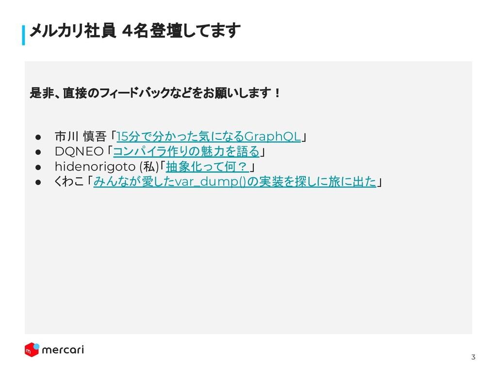 3 メルカリ社員 4名登壇してます ● 市川 慎吾 「15分で分かった気になるGraphQL」...