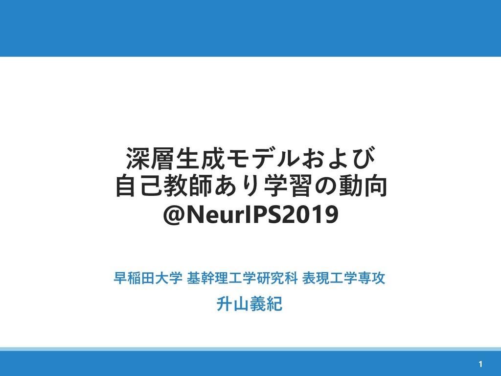 深層生成モデルおよび 自己教師あり学習の動向 @NeurIPS2019 早稲田大学 基幹理工学...