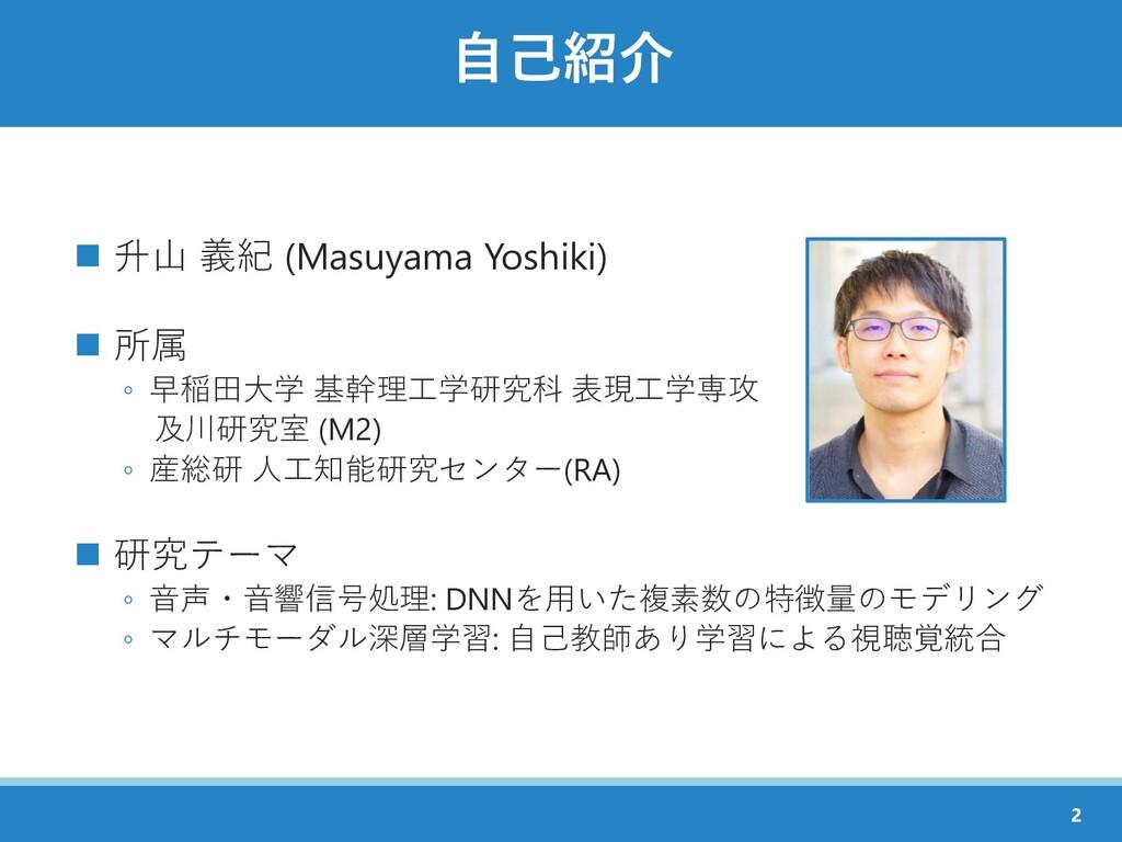 自己紹介 ◼ 升山 義紀 (Masuyama Yoshiki) ◼ 所属 ◦ 早稲田大学 基幹...