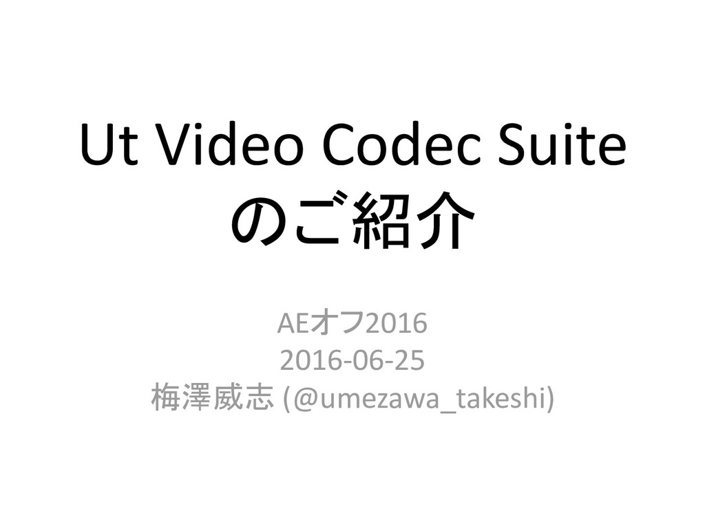 Ut Video Codec Suite のご紹介 AEオフ2016 2016-06-25 梅...
