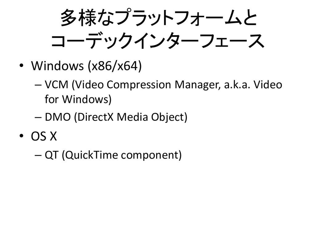 多様なプラットフォームと コーデックインターフェース • Windows (x86/x64) ...