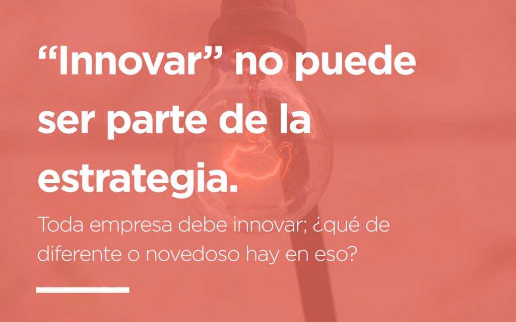"""""""Innovar"""" no puede ser parte de la estrategia. ..."""