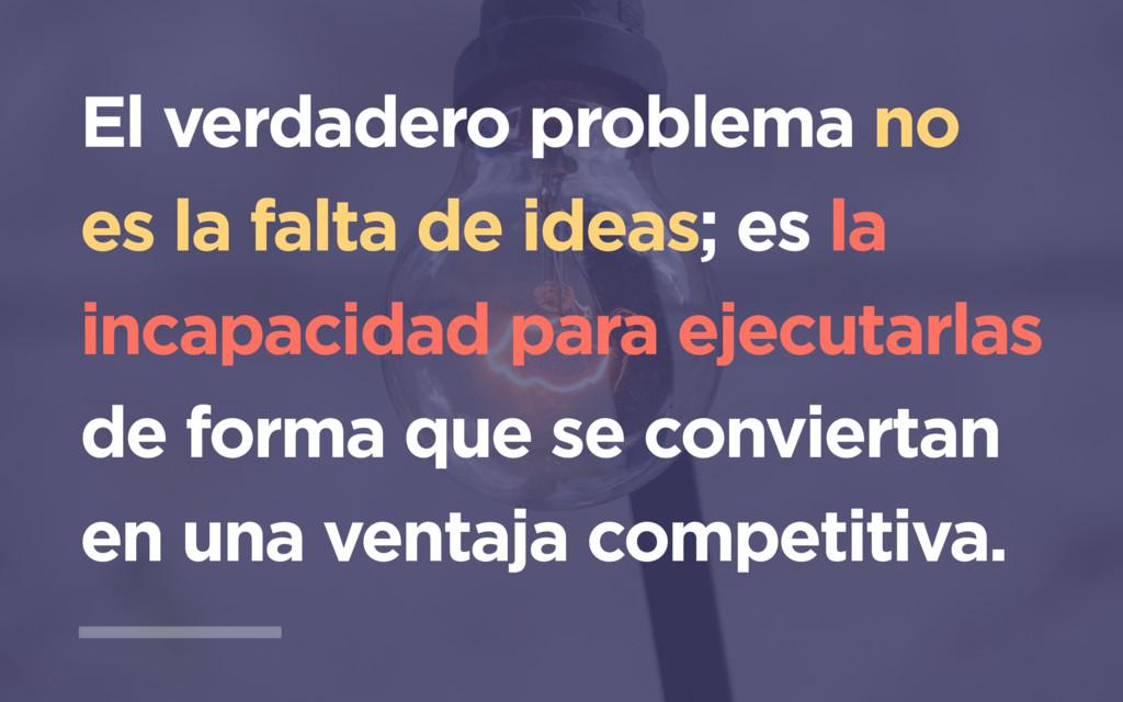 El verdadero problema no es la falta de ideas; ...