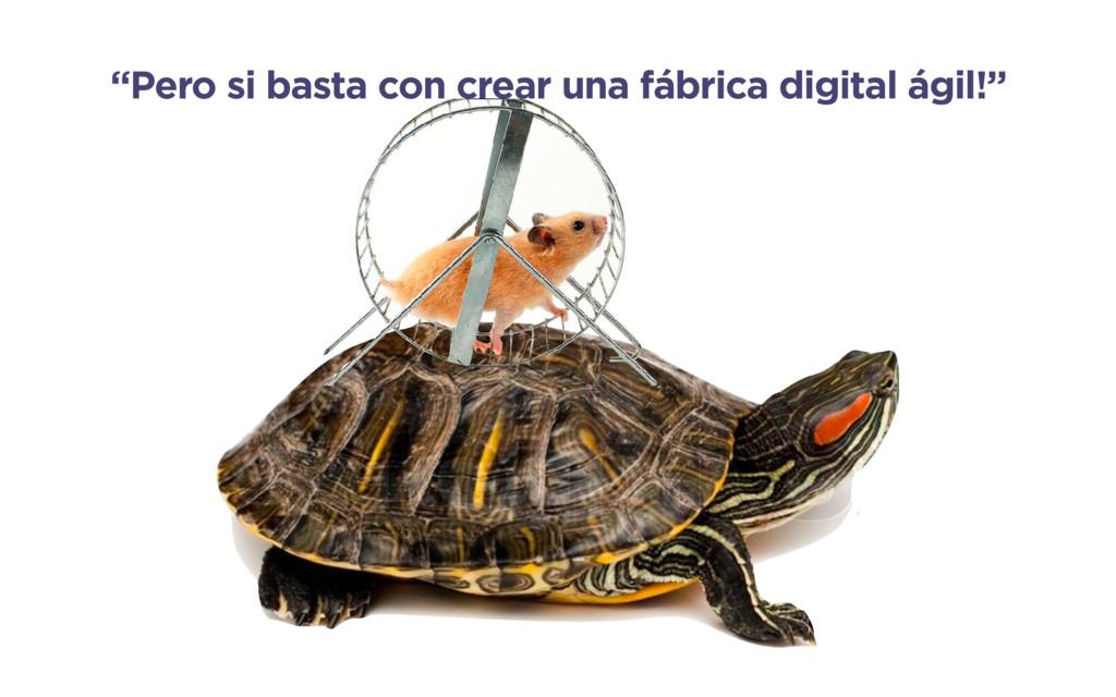 """""""Pero si basta con crear una fábrica digital ág..."""