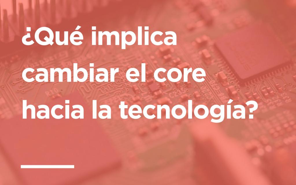¿Qué implica cambiar el core hacia la tecnologí...