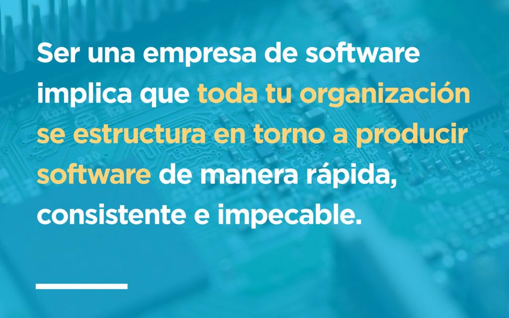 Ser una empresa de software implica que toda tu...