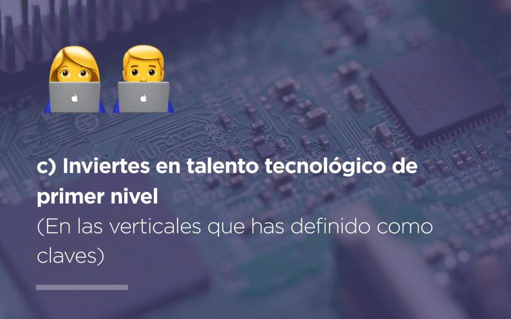 c) Inviertes en talento tecnológico de primer n...