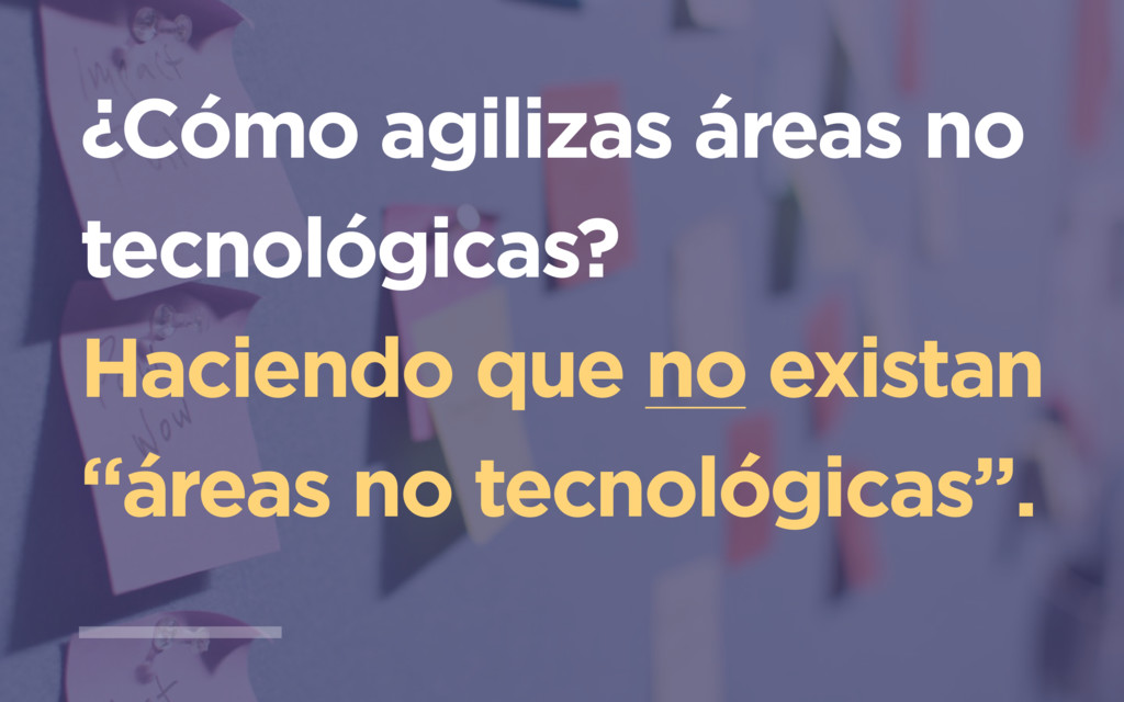 ¿Cómo agilizas áreas no tecnológicas? Haciendo ...