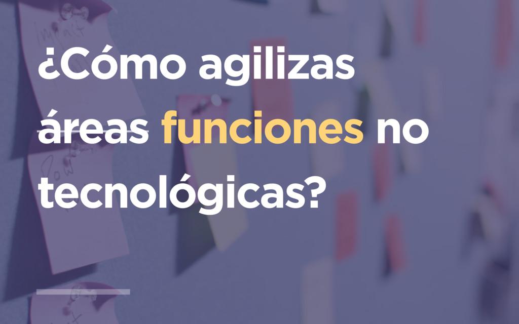 ¿Cómo agilizas áreas funciones no tecnológicas?