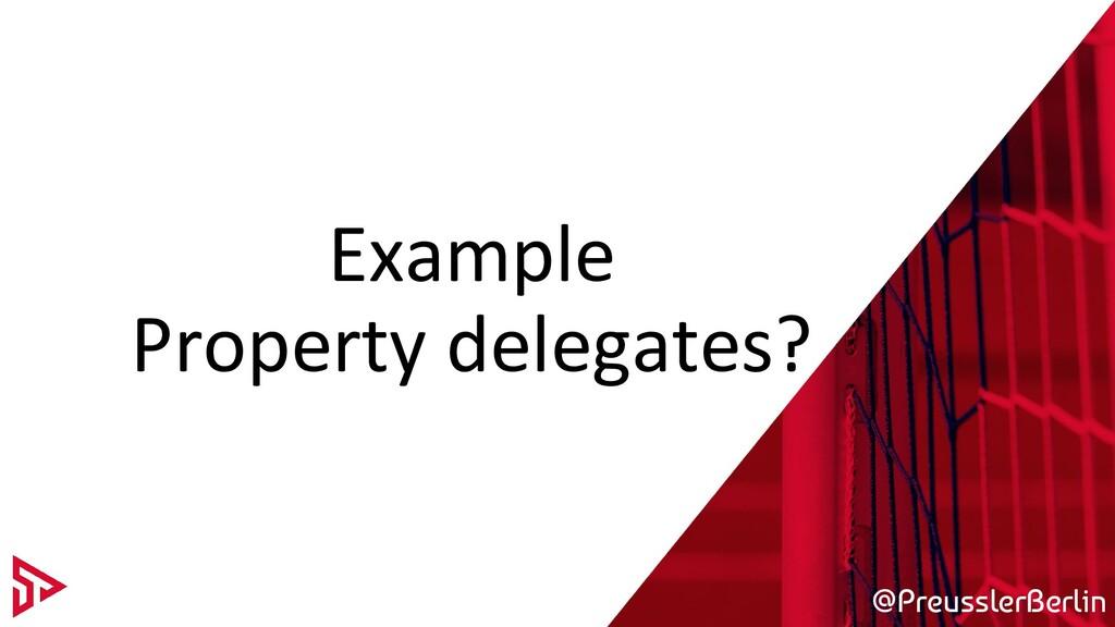 @PreusslerBerlin Example Property delegates?