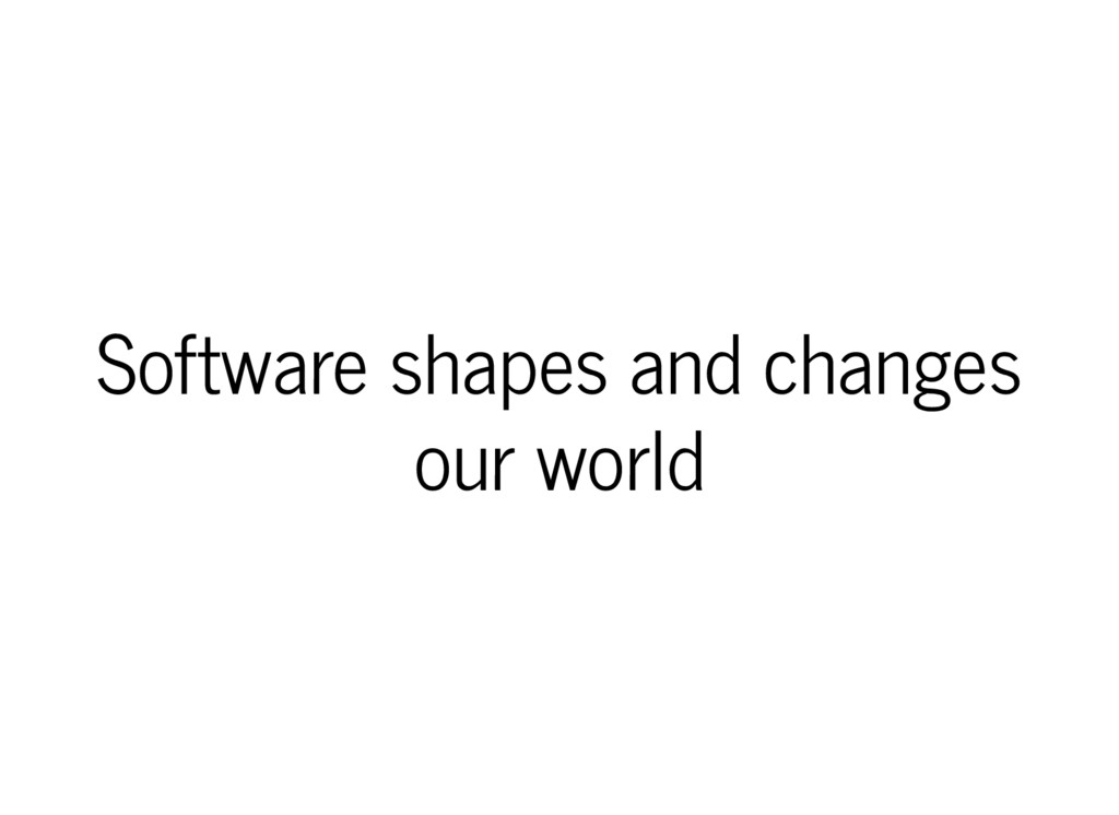 Software shapes and changes our world