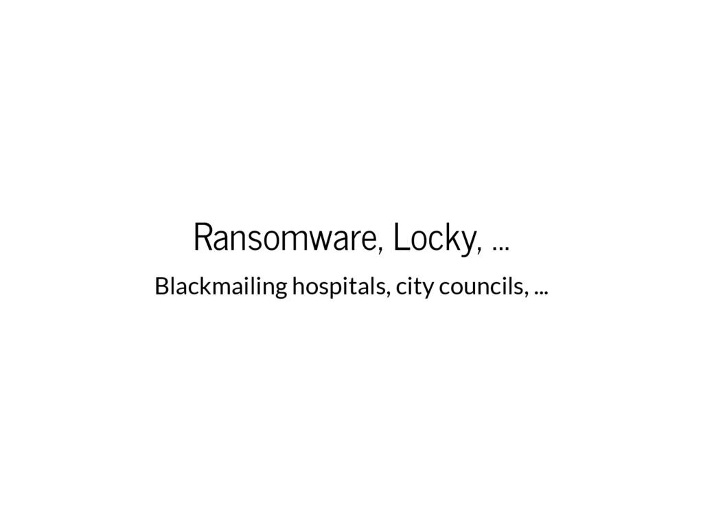 Ransomware, Locky, ... Blackmailing hospitals, ...