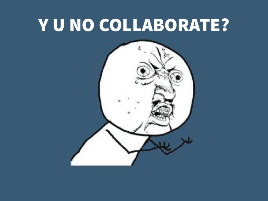Y U NO COLLABORATE?
