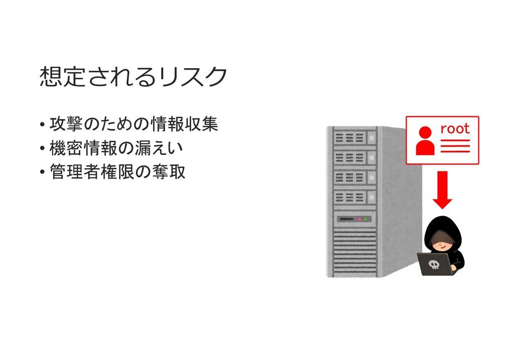 想定されるリスク • 攻撃のための情報収集 • 機密情報の漏えい • 管理者権限の奪取 root