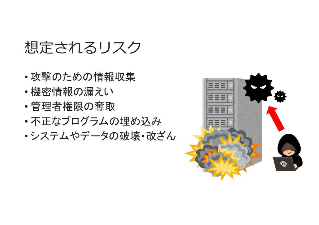 想定されるリスク • 攻撃のための情報収集 • 機密情報の漏えい • 管理者権限の奪取 • 不...