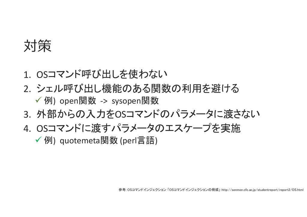 対策 1. OSコマンド呼び出しを使わない 2. シェル呼び出し機能のある関数の利用を避ける ...