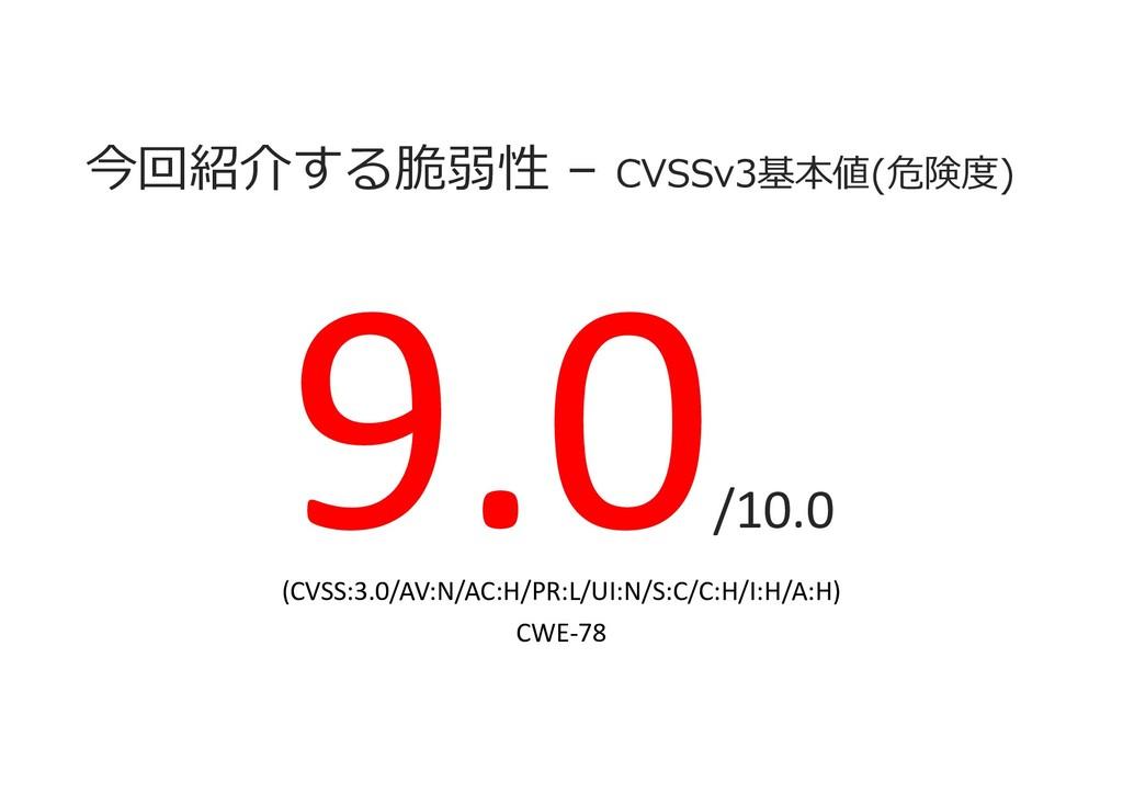 今回紹介する脆弱性 – CVSSv3基本値(危険度) /10.0 (CVSS:3.0/AV:N...