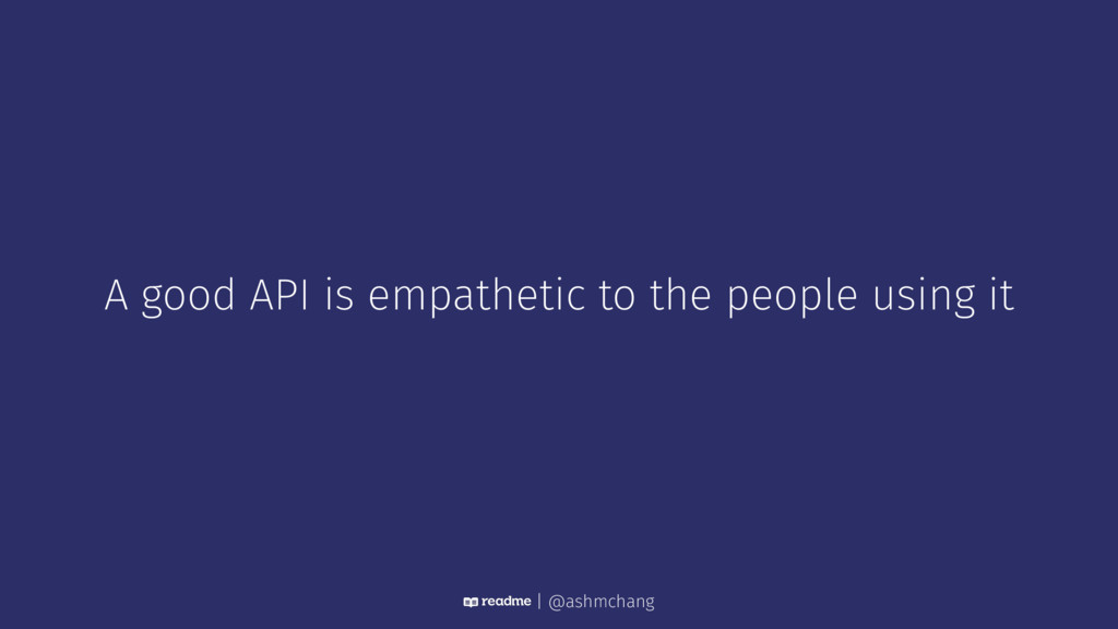 A good API is empathetic to the people using it...