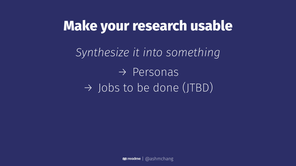 Make your research usable Synthesize it into so...