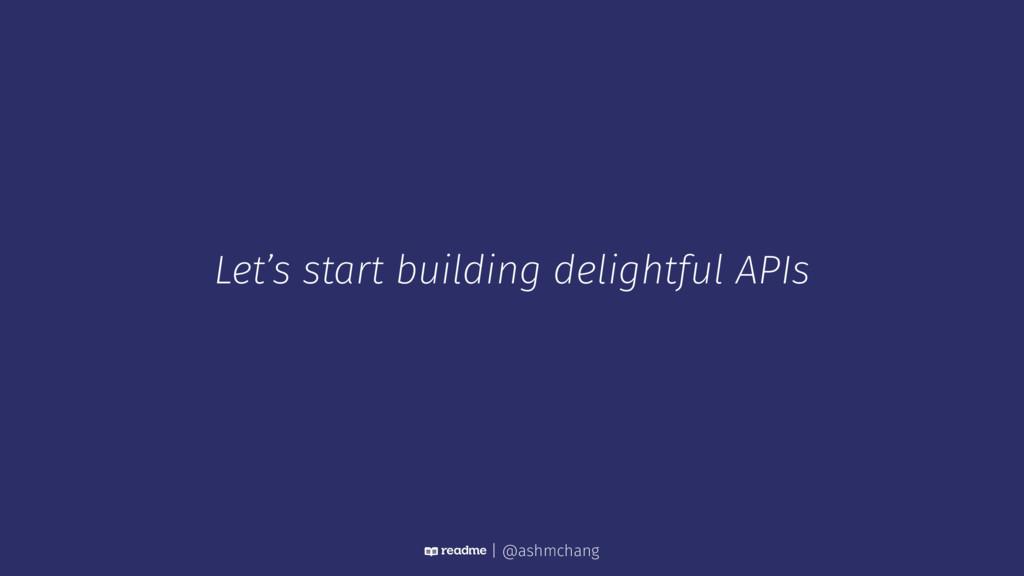 Let's start building delightful APIs | @ashmcha...