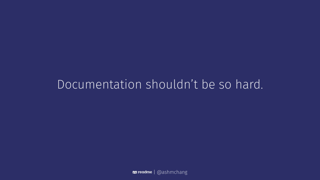 Documentation shouldn't be so hard. | @ashmchang