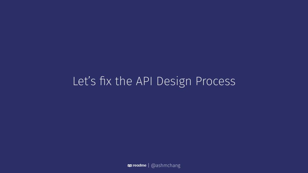 Let's fix the API Design Process | @ashmchang