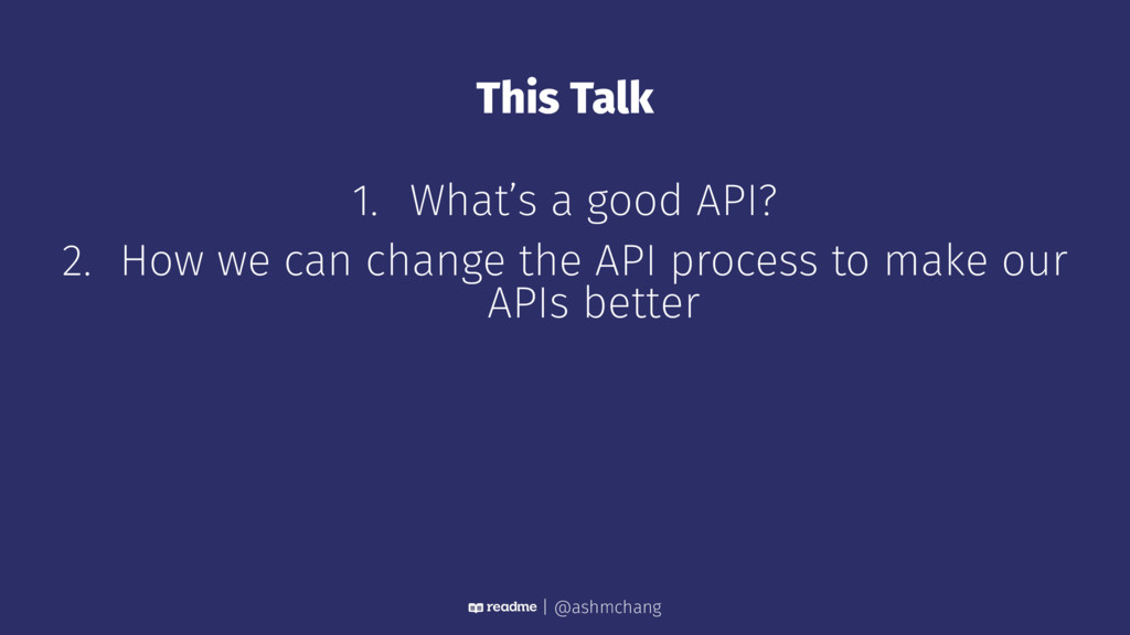 This Talk 1. What's a good API? 2. How we can c...