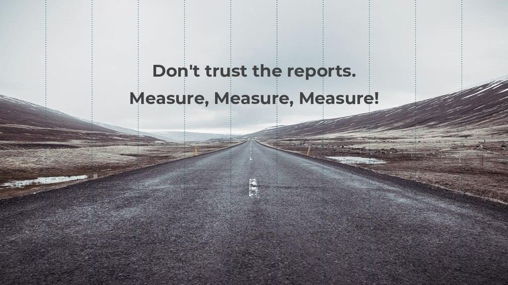 Don't trust the reports. Measure, Measure, Meas...