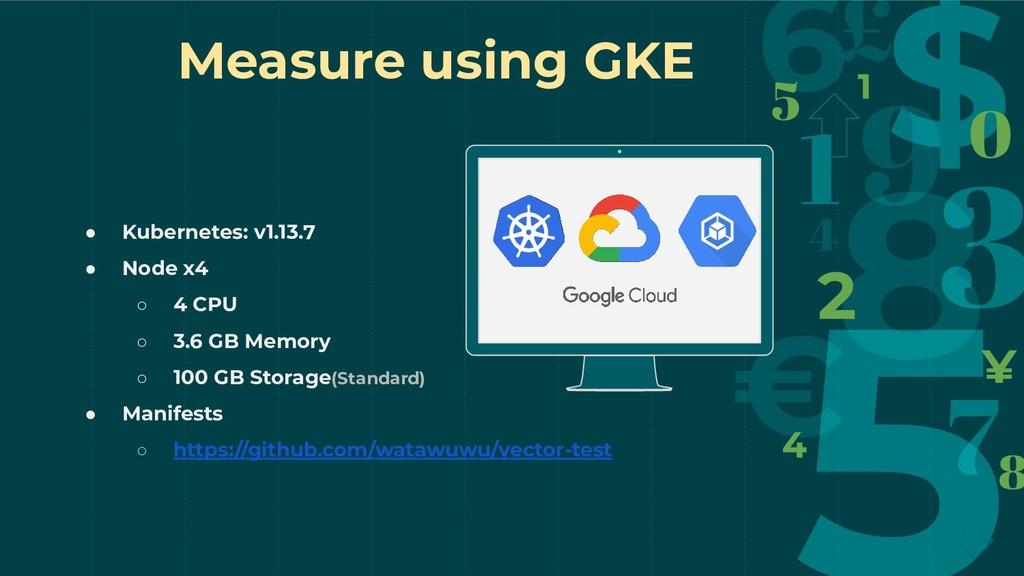 Measure using GKE ● Kubernetes: v1.13.7 ● Node ...