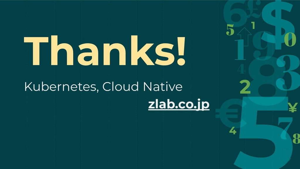 Thanks! Kubernetes, Cloud Native zlab.co.jp