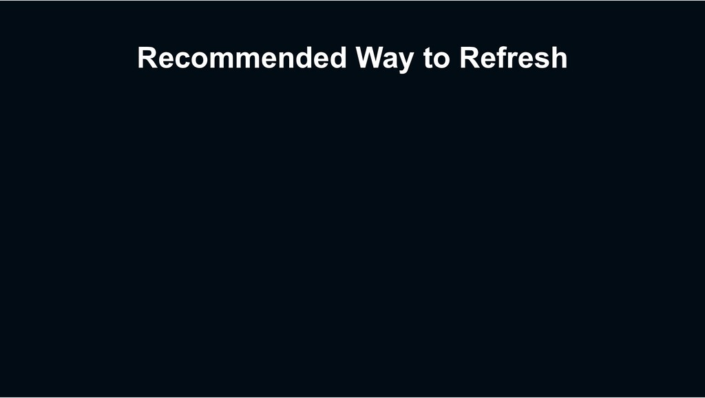 Recommended Way to Refresh