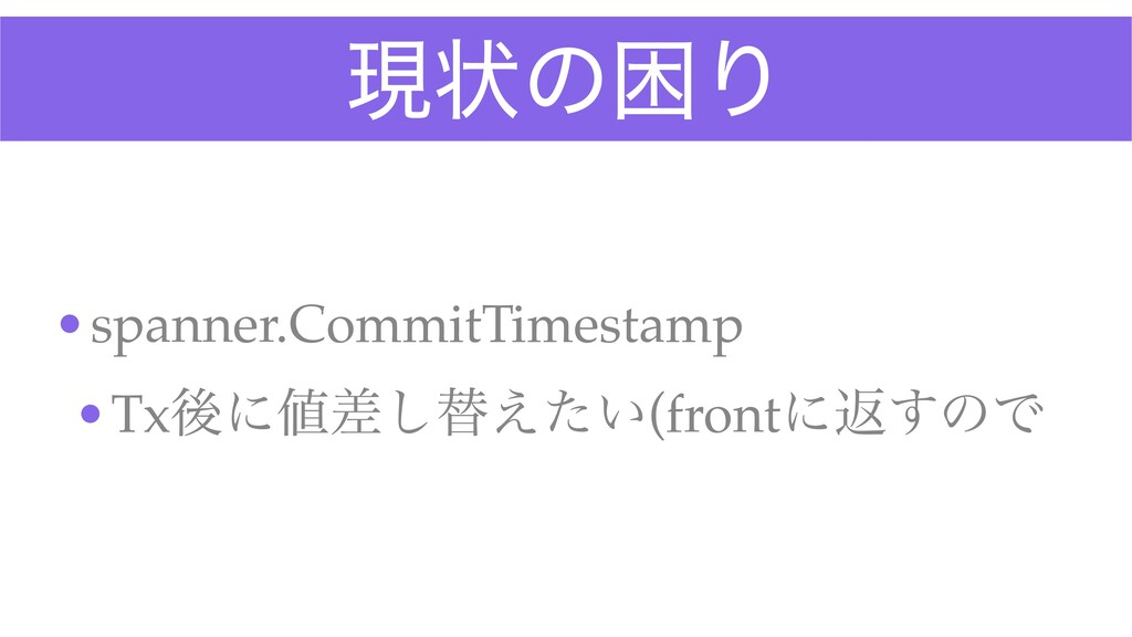 ݱঢ়ͷࠔΓ •spanner.CommitTimestam p  •Txޙʹࠩ͠ସ͍͑ͨ(f...