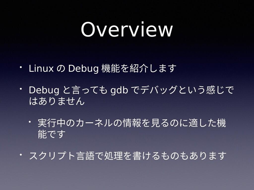 Overview • Linux の Debug 機能を紹介します • Debug と言っても...